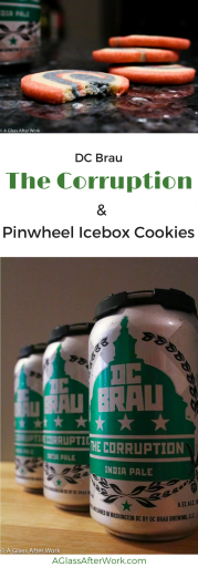 "DC Brau Brewing Company ""The Corruption"" & Pinwheel Icebox Cookies– At $13 for a 6-pack of cans, this American IPA is a solid, reliable, easy-to-drink option. It has a nice IPA hopiness without being over-the-top. It pairs nice with ribs and burgers, but also is nice on its own with good company and conversation. The cookies are great sugar cookies that, while time consuming, were easy even though the finish product looks complicated. Rating 3.5 out of 5 