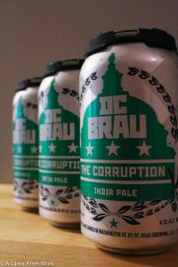 "DC Brau Brewing Company ""The Corruption"" – At $13 for a 6-pack of cans, this American IPA is a solid, reliable, easy-to-drink option. It has a nice IPA hopiness without being over-the-top. It pairs nice with ribs and burgers, but also is nice on its own with good company and conversation. Rating 3.5 out of 5 